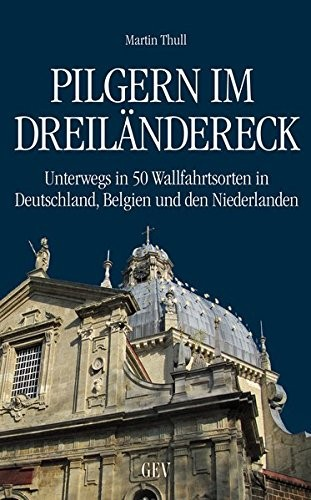 Pilgern im Dreiländereck - Unterwegs in 50 Wallfahrtsorten in Deutschland, Belgien und den Niederlanden