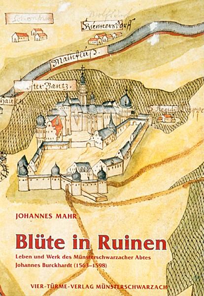 Blüte in Ruinen - Leben und Werk des Münsterschwarzacher Abtes Johannes Burckhardt (1563-1598)