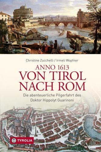 Anno 1613 von Tirol nach Rom. Die abenteurliche Pilgerfahrt des Doktor Hippolyt Guarinoni