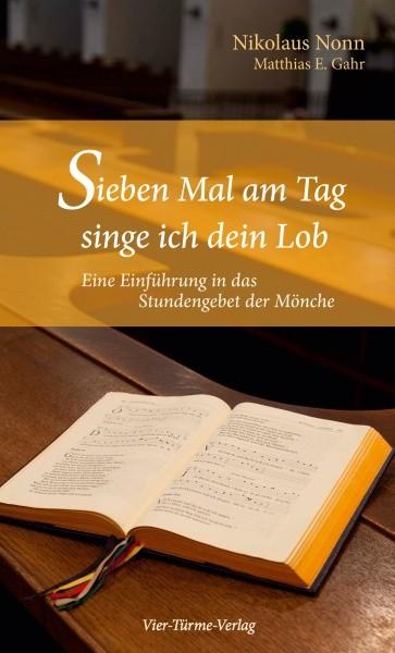Sieben Mal am Tag singe ich dein Lob - Eine Einführung in das Stundengebet der Mönche